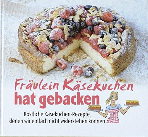Fräulein Käsekuchen hat gebacken: Köstliche Käsekuchen-Rezepte, denen wir einfach nicht widerstehen können (Einfache Käsekuchen-rezepte)