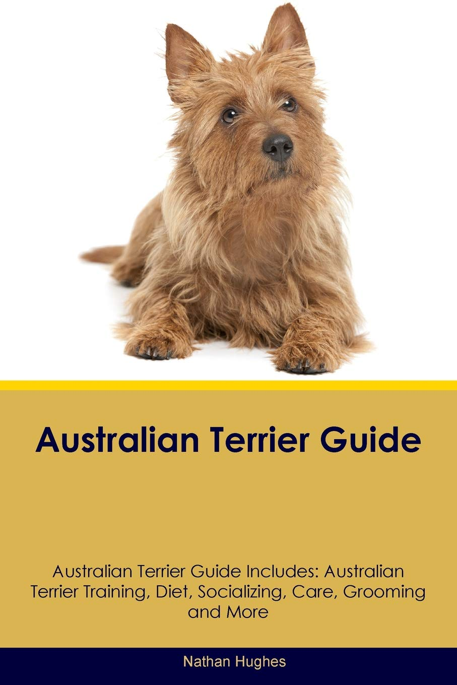 Australian Terrier Guide Australian Terrier Guide Includes: Australian Terrier Training, Diet, Socializing, Care, Grooming, Breeding and More
