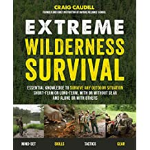 Extreme Wilderness Survival: Essential Knowledge to Survive Any Outdoor Situation Short-Term or Long-Term, With or Without Gear and Alone or With Others