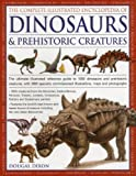 The Complete Illustrated Encyclopedia of Dinosaurs & Prehistoric Creatures: The Ultimate Illustrated Reference Guide to 1000 Dinosaurs and Prehistoric ... Commissioned Artworks, Maps and Photographs (Paperback)