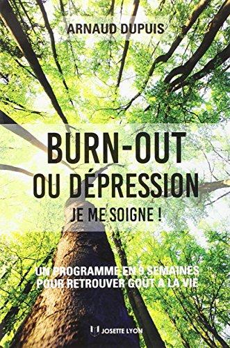 Burn-out ou dépression, je me soigne ! : Un programme en neuf semaines pour retrouver goût à la vie par Arnaud Dupuis