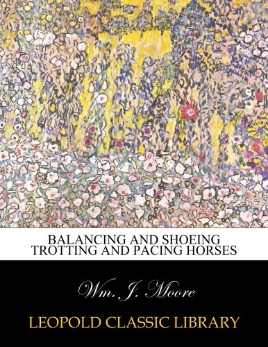 Balancing and shoeing trotting and pacing horses por Wm. J. Moore