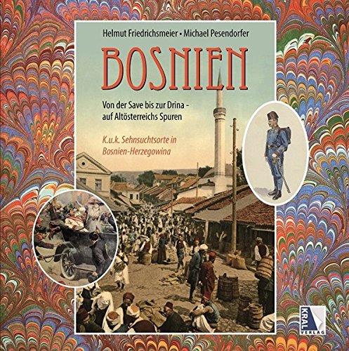 Das alte Bosnien K.u.k. Sehnsuchtsorte von der Save bis zur Drina (1878 - 1918)