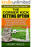 THE CORNER KICK BETTING OPTION: HOW TO EARN SIXTY PERCENT (60%) PROFIT AND ABOVE, ON YOUR BANKROLL EVERY WEEKEND USING THE CORNERKICK BETTING OPTION ON BET365 AND OTHER BOOKMAKERS (English Edition)