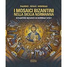 I mosaici bizantini nella Sicilia normanna-Byzantine Mosaics in Norman Sicily. Ediz. illustrata