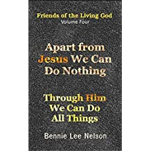 Apart from Jesus We Can Do Nothing: Through Him We Can Do All Things (Friends of the Living God Book 4)