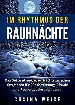 Im Rhythmus der Rauhnächte: Das Dutzend magischer Nächte zwischen den Jahren für Rückbesinnung, Rituale und Reenergetisierung nutzen