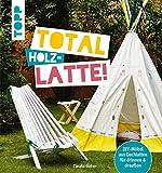 Total (Holz-) Latte!: DIY-Möbel aus Dachlatten für drinnen & draußen. Mit Konstruktionszeichnungen für die kniffligeren Modelle