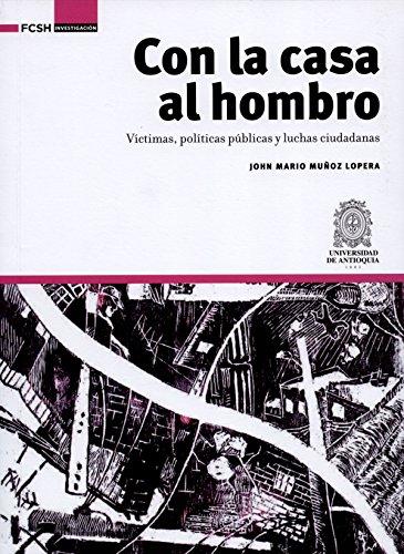 Con la casa al hombro: Víctimas, políticas públicas y luchas ciudadanas (FCSH/Investigación nº 1) por John Mario Muñoz Lopera