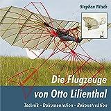 Die Flugzeuge von Otto Lilienthal: Technik - Dokumentation - Rekonstruktion