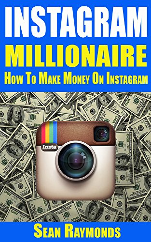 INSTAGRAM MILLIONAIRE: How To Make Money On Instagram (Money Making Guides Book 2)