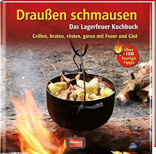 Draußen schmausen: Das Lagerfeuer Kochbuch. Grillen, braten, rösten, garen mit Feuer und Glut (Kochen Roste)