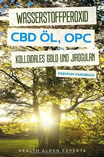Wasserstoffperoxid CBD Öl OPC Kolloidales Gold und Jiaogulan: Bonus: Schüssler Salze - Anwendung Wirkung Erfahrungsberichte und Studien - Premium Handbuch