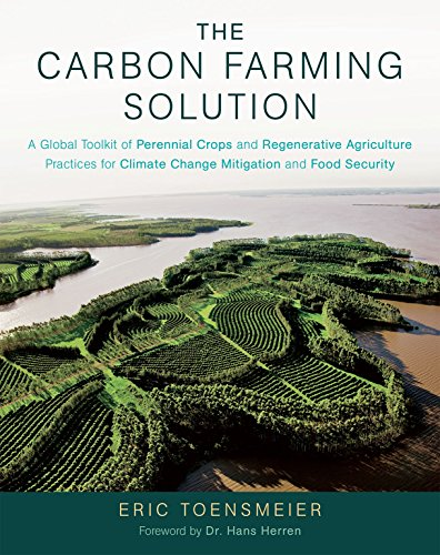 The Carbon Farming Solution: A Global Toolkit of Perennial Crops and Regenerative Agriculture Practices for Climate Change Mitigation and Food Security por Eric Toensmeier