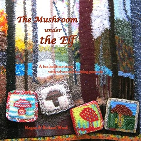 The Mushroom under the Elf: A fun bed-time story with advanced knitting projects