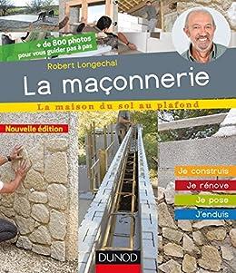 La maçonnerie - 2e éd. : Je construis, je rénove, je pose, jenduis (La maison du sol au plafond)
