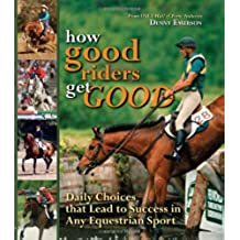 How Good Riders Get Good: Daily Choices That Lead to Success in Any Equestrian Sport