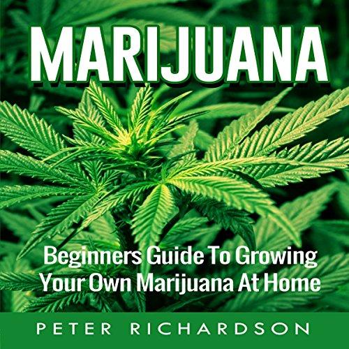 Marijuana: Beginner's Guide to Growing Your Own Marijuana at Home - Peter Richardson - Unabridged