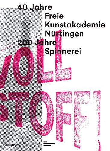 Voll Stoff!: 40 Jahre Freie Kunstakademie Nürtingen. 200 Jahre Spinnerei