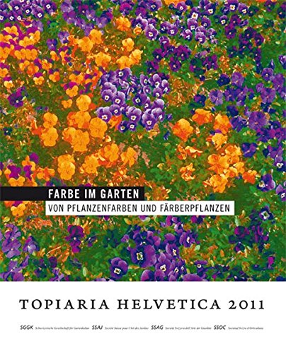 Farbe im Garten: Von Pflanzenfarben und Färberpflanzen: Topiaria Helvetica 2011