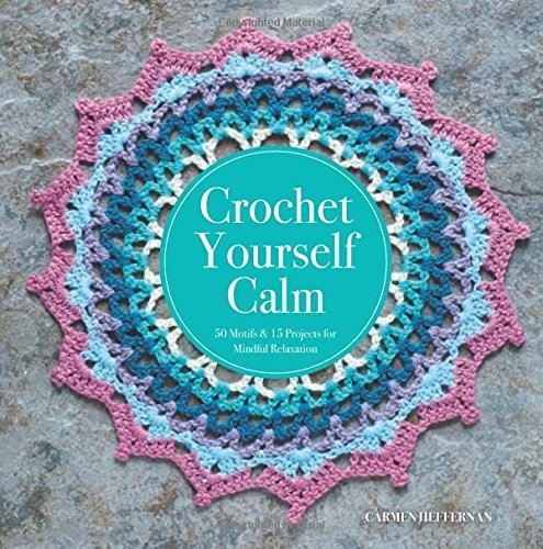 Crochet Yourself Calm: 50 Motifs & 15 Projects for Mindful Relaxation by Carmen Heffernan (2016-10-11)