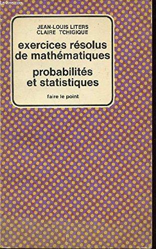 EXERCICES RESOLUS DE MATHEMATIQUES - PROBABILITES ET STATISTIQUES / COLLECTION FAIRE LE POINT. par LITERS JEAN-LOUIS / TCHIGIQUE CLAIRE