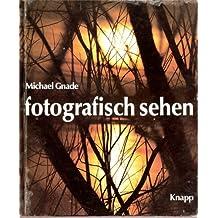 Fotografisch sehen. Die Spielräume des Sehens bei Fotos von Menschen, Landschaften, Architekturen, Pflanzen, Tieren und Stilleben