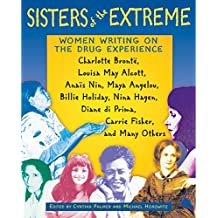 Sisters of the Extreme: Women Writing on the Drug Experience: <BR>Charlotte Brontë, Louisa May Alcott, Anaïs Nin, Maya Angelou, Billie Holiday, Nina ... di Prima, Carrie Fisher, and Many Others