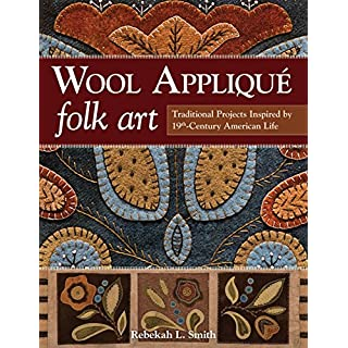 Wool Applique Folk Art: Traditional Projects Inspired by 19th Century American Life