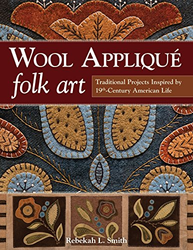 Wool Applique Folk Art: Traditional Projects Inspired by 19th Century American Life -