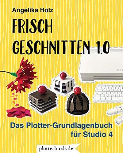 Frisch Geschnitten 1.0: Das Plotter-Grundlagenbuch für Studio 4