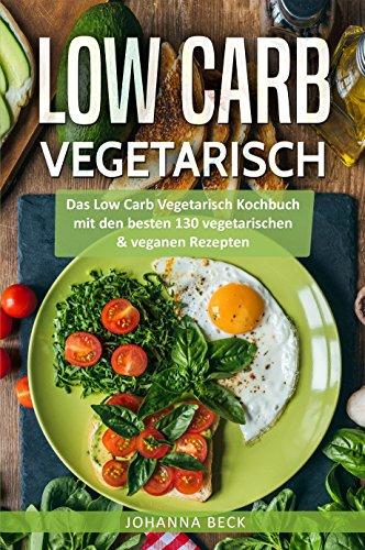 Low Carb Vegetarisch: Das Low Carb Vegetarisch Kochbuch mit den besten 130 vegetarischen & veganen Rezepten - Schnell und gesund abnehmen mit Low Carb