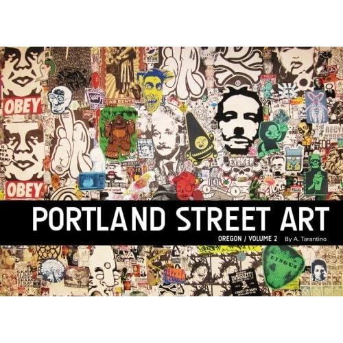 Portland Street Art Volume Two: A Visual Time Capsule Beyond Graffiti by A. Tarantino (2014-03-26)