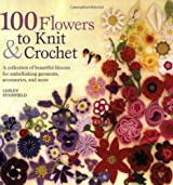 100 Flowers to Knit & Crochet: A Collection of Beautiful Blooms for Embellishing Garments, Accessories, and More by Lesley Stanfield (2009-03-17)