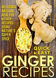 Ginger Recipes: Delicious, Natural, Healthy & Easy Recipes Using Nature's Super Spice (Quick and Easy Series) (English Edition)