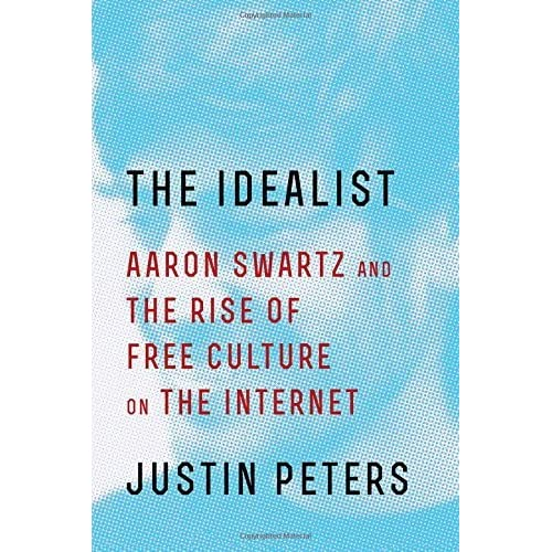 The Idealist: Aaron Swartz and the Rise of Free Culture on the Internet by Justin Peters (2016-01-12)