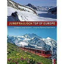 Jungfraujoch - Top of Europe: Erlebnis Junfraubahn - Jungfrau Railway Experience. Offizielles Jubiläumsbuch,100 Jahre Jungfraubahn 1912-2012zweisprachig deutsch/englisch