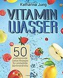 Vitamin-Wasser: 50 vitalisierende Detox-Rezepte für prickelnde Sommerdrinks - Genießen und Abnehmen durch erfrischendes Aroma-Wasser mit Früchten und Kräutern