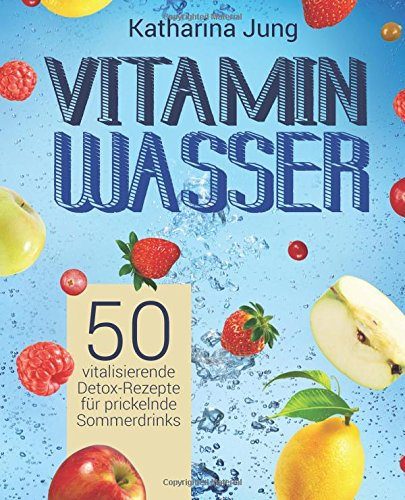 Vitamin-wasser 10 (Vitamin-Wasser: 50 vitalisierende Detox-Rezepte für prickelnde Sommerdrinks - Genießen und Abnehmen durch erfrischendes Aroma-Wasser mit Früchten und Kräutern)