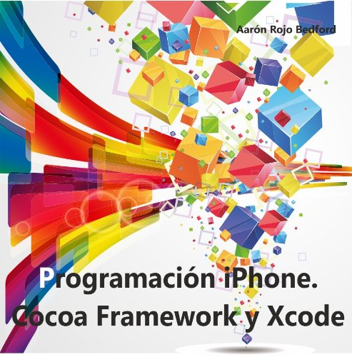 Programación iPhone. Cocoa Framework y XCode por Aarón Rojo Bedford