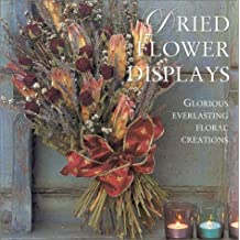Dried Flower Displays: Glorious Everlasting Floral Creations: Glorious Creations with Everlasting Flowers (Crafts)