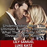 Understanding Men: The Ultimate Guide to Interpret What They Actually Mean Through Their Actions: Simple Tips on Keeping a Man Interested, While Being...His Eyes (Dating Advice for Women, Book 1)