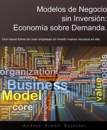Modelos de Negocio sin Inversion: Economia sobre Demanda: Una nueva forma de crear empresas sin invertir nuevos recursos en ello por Andres Simon Bujaidar