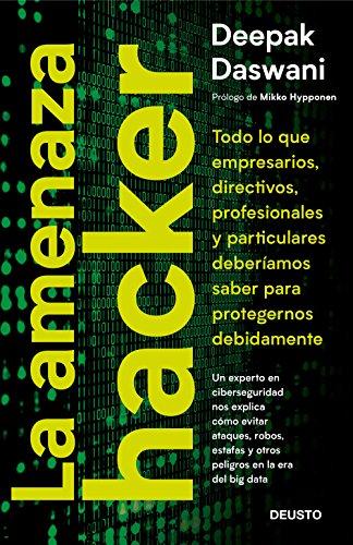 La amenaza hacker: Todo lo que empresarios, directivos, profesionales y particulares deberíamos saber para protegernos adecuadamente (Sin colección) por Deepak Daswani