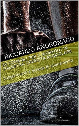 20 Consigli per il Workout in Palestra: Crescita Muscolare: Suggerimenti e Schede di allenamento di Riccardo Andronaco