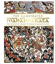 The Illustrated Mahabharata: The Definitive Guide to India's Greatest