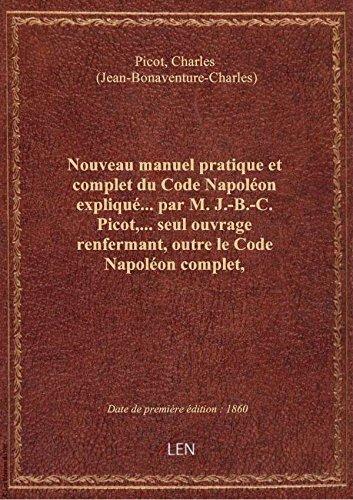 Nouveau manuel pratique et complet du Code Napolon expliqu... par M. J.-B.-C. Picot,... seul ouvra