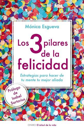 Los 3 pilares de la felicidad: Estrategias para hacer de tu mente tu mejor aliada por Mónica Esgueva
