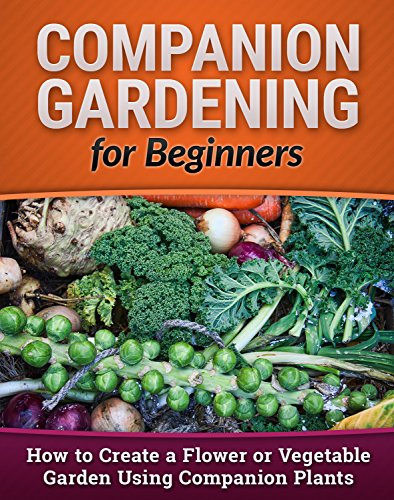 Companion Gardening for Beginners: How to Create a Flower or Vegetable Garden Using Companion Plants (Homesteading, Backyard Gardening, Vertical Gardening Book 1) (English Edition)