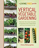 Vertical Vegetable Gardening: Discover the Many Benefits of Growing Your Vegetables and Fruit Up Instead of Ou (A Living Free Guide)